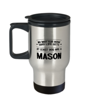 Funny Mason Travel Mug - No Matter How Hard Life Gets You Are A Mason - Unique  - $24.95
