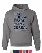 I Put Liberal Tears on My Cereal Hoodie Trump Pence 2020 MAGA Sweatshirt - $29.21+