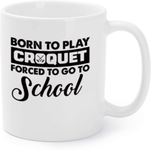 Born to Play Croquet Coffee Mug Forced To Go To School - $16.95