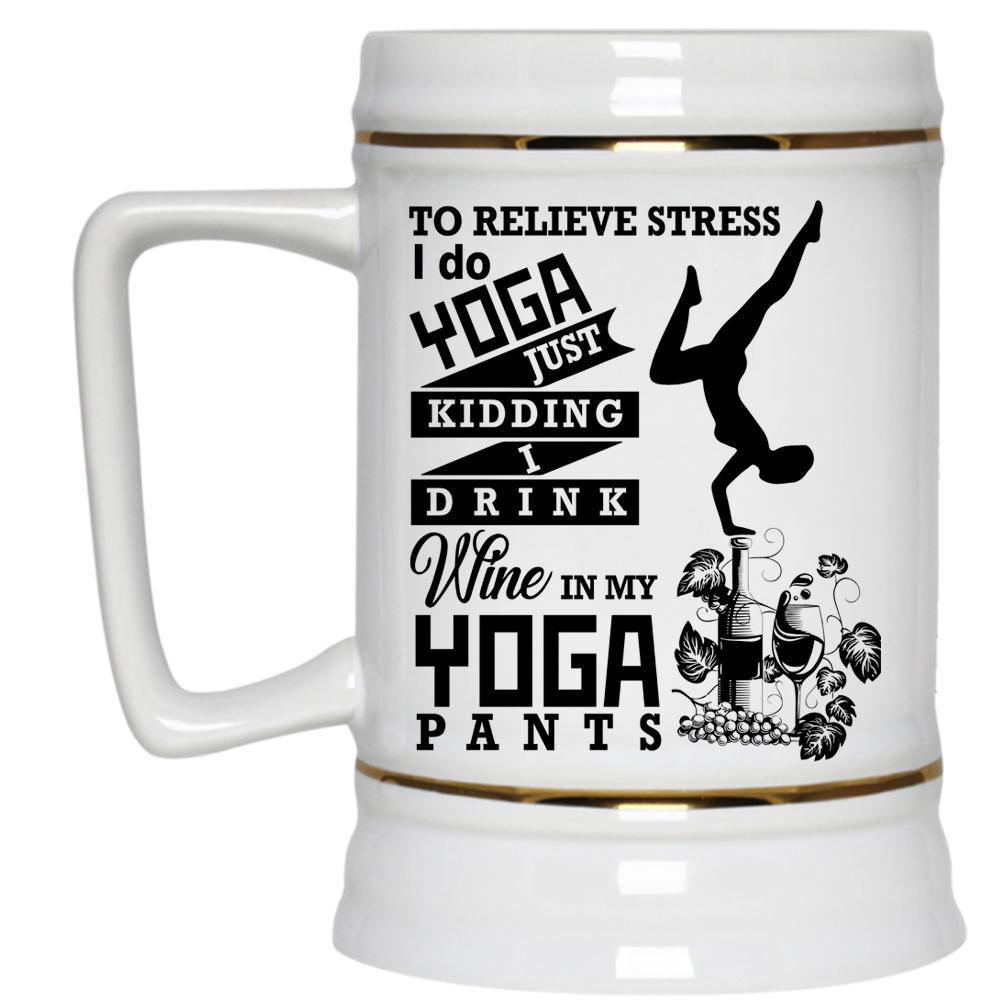 I Drink Wine In My Yoga Pants Beer Stein 22oz, To Relieve