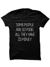 SOME PEOPLE ARE SO POOR ALL THEY HAVE IS MONEY SHIRT MOTIVATIONAL QUOTES... - $17.82