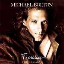 MICHAEL BOLTON  * TIMELESS (THE CLASSICS) ...yesterday, since I fell for... - $3.00