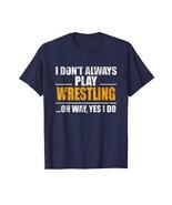 New Shirts - I Don't Always Play Wrestling Oh Wait Yes I Do T-Shirt Men - $19.95+