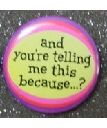 AND YOU'RE TELLING ME THIS BECAUSE..? pin butto... - $2.00