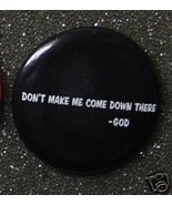 DON'T MAKE ME COME DOWN THERE - GOD -- button NEW - $2.00