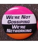 WE'RE NOT GOSSIPING, WE'RE NETWORKING pin button - $2.00
