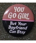YOU GO GIRL BUT YOUR BOYFRIEND CAN STAY pin button - $2.00