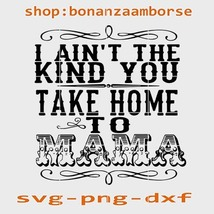 I aint the kind you take home to mama Svg Png Dxf - $1.99