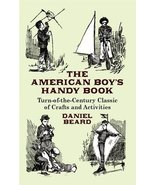 The American Boy's Handy Book: Turn-of-the-Century Classic of Crafts and... - $5.79