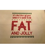 Its That Time of Year When Its Good to be Fat and Jolly Satirical White ... - $39.99