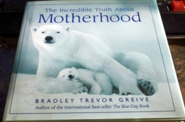 The Incredible Truth about Motherhood by Bradley Trevor Greive Hardcover... - $6.25