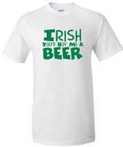 Irish You'd Buy Me a Beer T Shirt S M L XL 2XL ... - $16.99 - $19.99