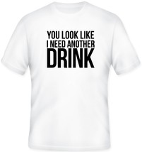 You Look Like I need Another Drink Humor Beer T Shirt S M L XL 2XL 3XL 4... - $16.99+