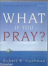 What If You Pray? By Robert Cushman-Experiencing The Reality Of Prayer-S... - $14.99