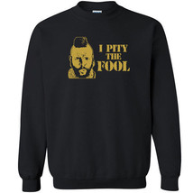 166 I Pity the Fool Crew Sweatshirt funny 80s tv show actor icon legend ... - $20.00+