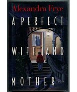 A Perfect Wife and Mother: A Novel by Frye, Alexandra - $3.43