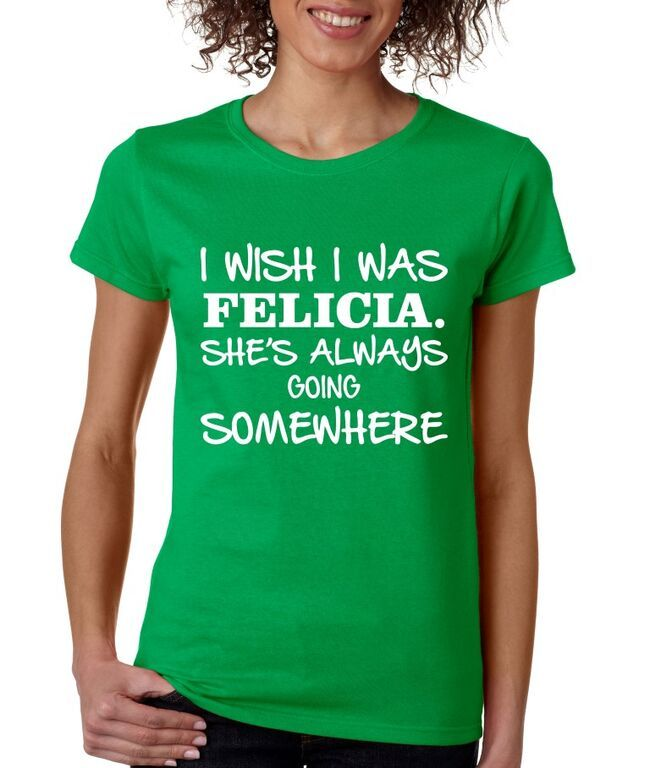 I wish I was Felicia shes Always Going Somewhere Women's Tee Shirt Bye Felicia