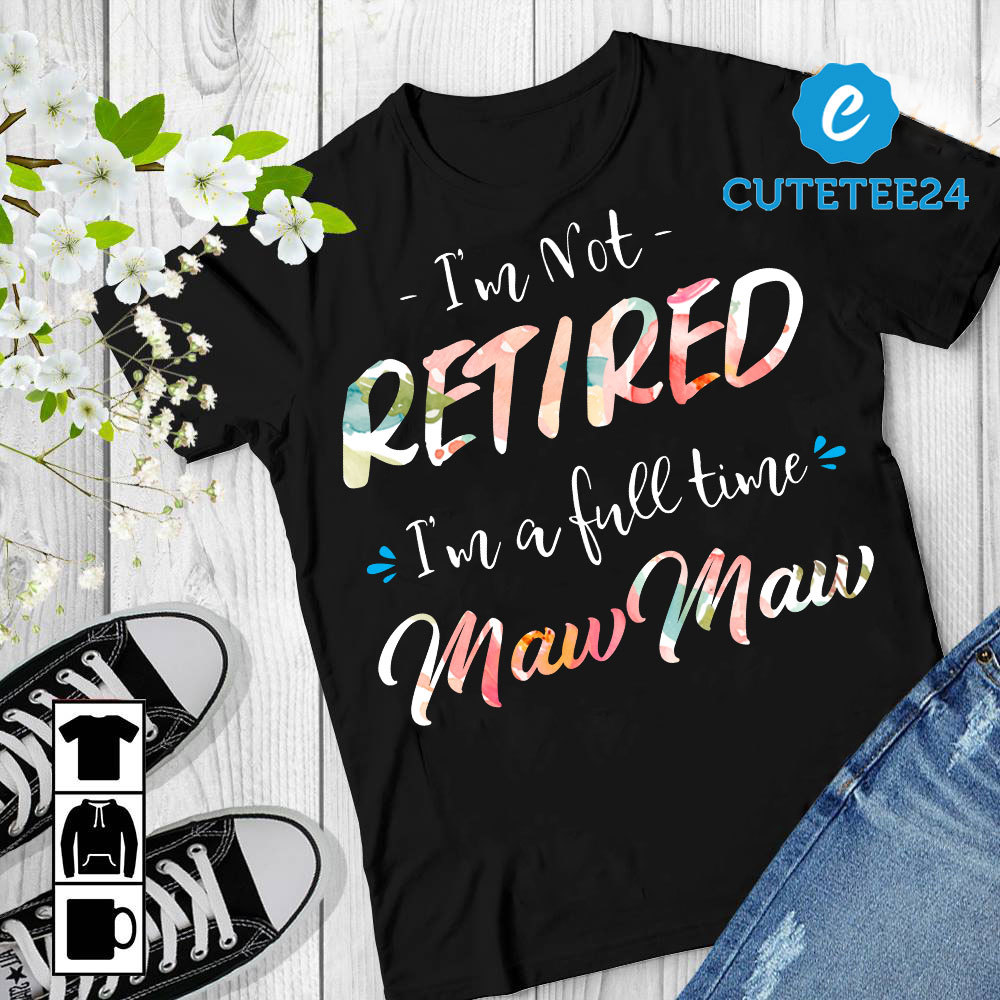 I'm Not Retired I'm A Full Time MawMaw Women T-shirt, Gift for Retired Grandma