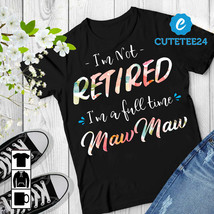 I'm Not Retired I'm A Full Time MawMaw Women T-shirt, Gift for Retired G... - $21.99+