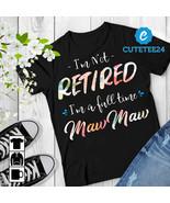 I'm Not Retired I'm A Full Time MawMaw Women T-shirt, Gift for Retired G... - $21.99+