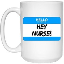 Nurse Mug Nurse Coffee Mug | Hello My Name Is HEY NURSE! Coffee Mug | 15oz White - $13.99