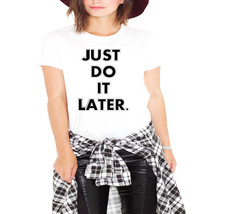 Just Do It Later Ladies T-Shirt - $12.00+