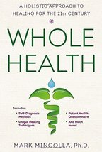Whole Health: A Holistic Approach to Healing for the 21st Century Mincolla Ph.D.