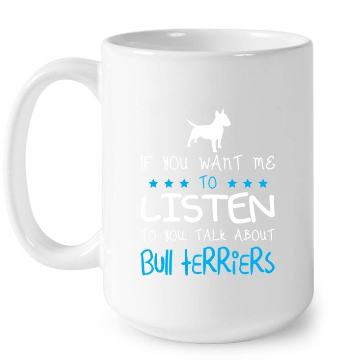 If You Want Me To Listen Talk About Bull Terriers Gift Coffee Mug