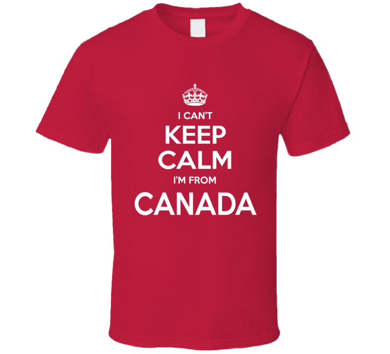 Primary image for I Can't Keep Calm I'm From Canada Canadian Country Funny T Shirt