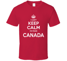 I Can't Keep Calm I'm From Canada Canadian Country Funny T Shirt - $19.99
