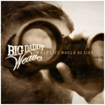 WHAT LIFE WOULD BE LIKE by Big Daddy Weave
