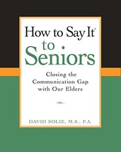 How to Say It to Seniors: Closing the Communication Gap with Our Elders ... - $13.99