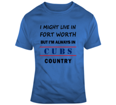 I Might Live In Fort Worth But Im Always In Cubs Country Tee Chicago Fan... - $17.97+