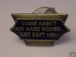 There Aren't Any Hard Women ,Just Soft Men.Saying Biker Trucker Hippi Funny Pin - $14.25