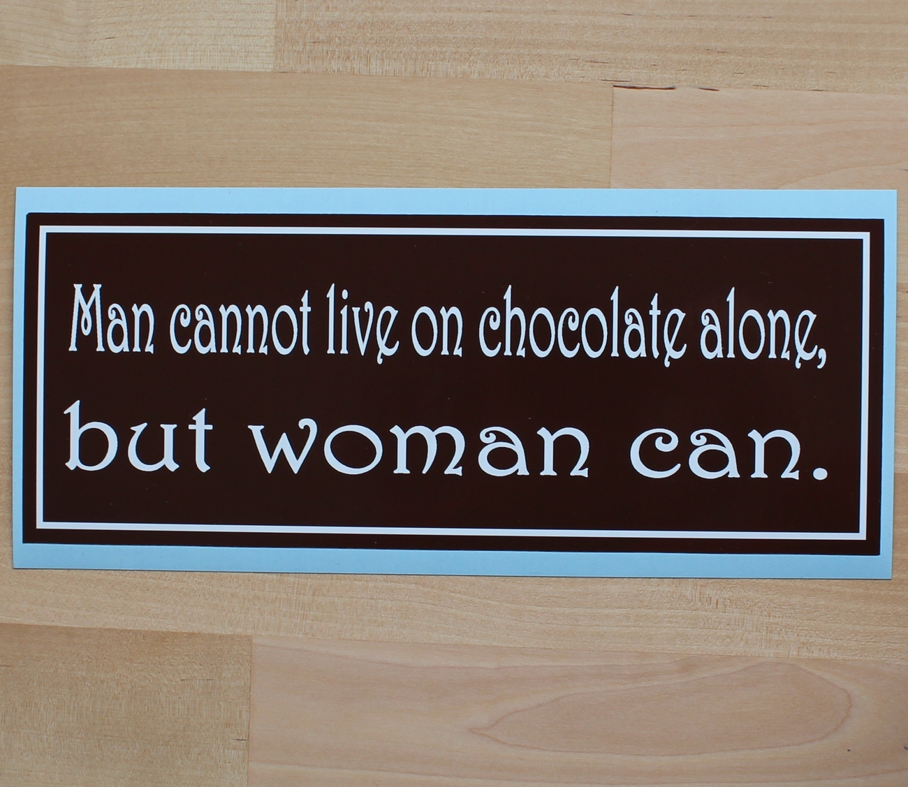 Man cannot live on chocolate alone, but woman can - bumper sticker
