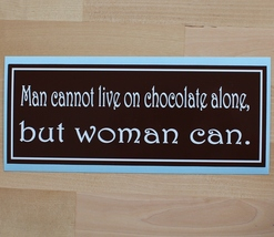 Man cannot live on chocolate alone, but woman can - bumper sticker - $5.00
