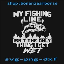 my firshing line isnt the only thing i get wet svg png dxf  file - $1.99