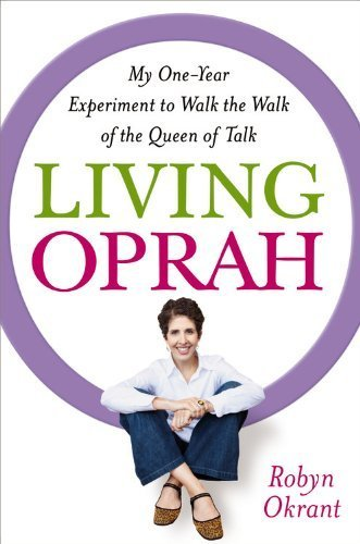 Living Oprah: My One-Year Experiment to Walk the Walk of the Queen of Talk by...