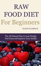 Raw Food Diet for Beginners: The All Natural Way to Lose Weight Feel Great & Imp - $11.87