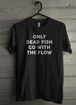 only dead fish go with the flow Men's T-Shirt - Custom (4468) - $19.12+