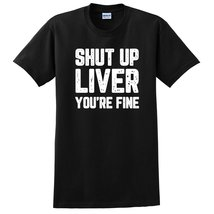 Shut up liver you are fine funny tshirt, graphic tee, unisex T Shirt - $12.50