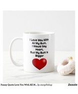 Funny Quote Love You With All My Butt 11Oz Coffee Mug For Lover - $9.99