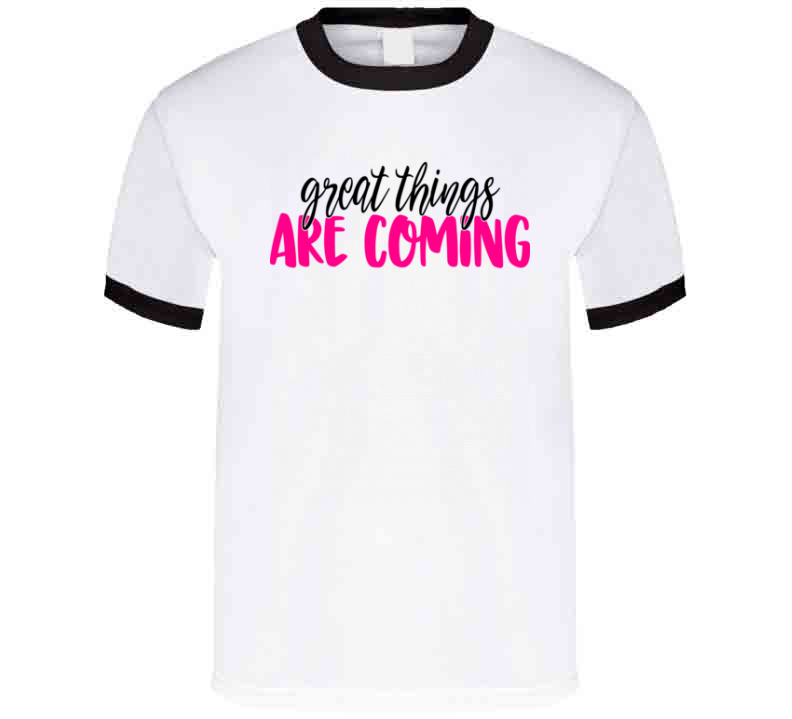 Great Things Are Coming Positive T-Shirt Motivational Tee And Hopeful Gift Shirt