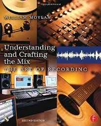 Understanding and Crafting the Mix The Art of Recording by William Moylan