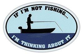 Crazy Sticker Guy Oval Shaped Car Magnet - If I'm Not Fishing… I'm Thinking Abou - $6.99