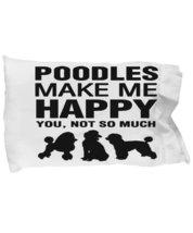 Poodles Make Me Happy Pillow Case - $9.75