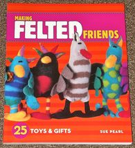 Making Felted Friends 25 Toys and Gifts by Sue Pearl 2007 - $2.00