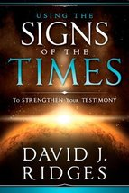 Using the Signs of the Times to Strengthen Your Testimony David J. Ridges - $15.00