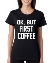 Women's T Shirt OK But First Coffee - $10.94 - $11.94