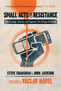 Small Acts of Resistance-How Courage, Tenacity & Ingenuity Can Change the World